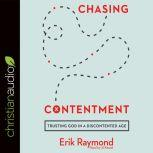 Chasing Contentment Trusting God in a Discontented Age, Erik Raymond