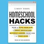 Homeschool Hacks How to Give Your Kid a Great Education Without Losing Your Job (or Your Mind), Linsey Knerl