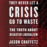 They Never Let a Crisis Go to Waste The Truth About Disaster Liberalism, Jason Chaffetz