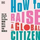 How to Raise a Global Citizen For the parents of the children who will save the world, DK