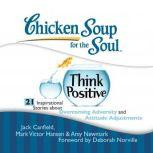 Chicken Soup for the Soul: Think Positive - 21 Inspirational Stories about Overcoming Adversity and Attitude Adjustments, Jack Canfield