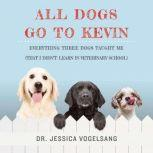 All Dogs Go to Kevin Everything Three Dogs Taught Me (That I Didn't Learn in Veterinary School), Jessica Vogelsang