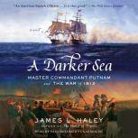 A Darker Sea Master Commandant Putnam and the War of 1812, James L. Haley