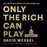 Only the Rich Can Play How Washington Works in the New Gilded Age, David Wessel