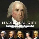Madison's Gift Five Partnerships That Built America, David O. Stewart
