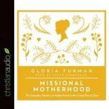 Missional Motherhood The Everyday Ministry of Motherhood in the Grand Plan of God, Gloria Furman