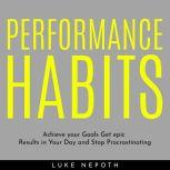 PERFORMANCE HABITS : Achieve your Goals Get epic Results in Your Day and Stop Procrastinating