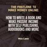 The Fastlane to Make Money Online How to Write a Book and Make Passive Income with Self Publishing, Audiobooks and More, Max Lane