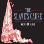 The Slave's Cause A History of Abolition, Manisha Sinha