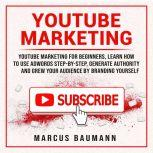 Youtube Marketing: Youtube Marketing For Beginners, Learn How To Use Adwords Step By Step, Generate Authority And Grow Your Audience By Branding Yourself, Marcus Baumann