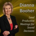 Lead Productive Meetings for Sound Decisions Communicate with Confidence Series, Dianna Booher CPAE