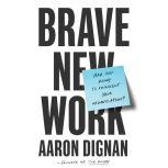 Brave New Work Are You Ready to Reinvent Your Organization?, Aaron Dignan