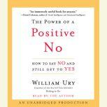 The Power of a Positive No How to Say No and Still Get to Yes, William Ury