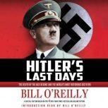 Hitler's Last Days The Death of the Nazi Regime and the World's Most Notorious Dictator, Bill O'Reilly