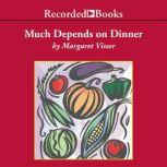 Much Depends on Dinner The extraordinary history and mythology, allure and obsessions, perils and taboos, of an ordinary meal, Margaret Visser
