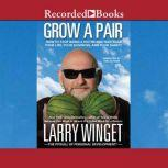 Grow a Pair How to Stop Being a Victim and Take Back Your Life, Your Business, and Your Sanity, Larry Winget