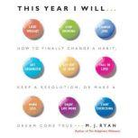 This Year I Will How to Finally Change a Habit, Keep a Resolution, or Make a Dream Come True, M. J. Ryan