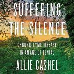 Suffering the Silence Chronic Lyme Disease in an Age of Denial, Allie Cashel