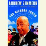 The Bizarre Truth How I Walked out the Door Mouth First . . . and Came Back Shaking My Head, Andrew Zimmern