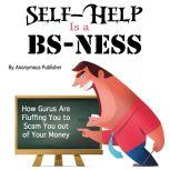 Self-Help Is a BS-Ness How Gurus Are Fluffing You to Scam You out of Your Money, Anonymous Publisher