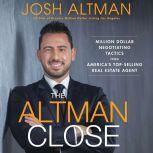 The Altman Close Million-Dollar Negotiating Tactics from America's Top-Selling Real Estate Agent, Josh Altman