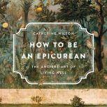 How to Be an Epicurean The Ancient Art of Living Well, Catherine Wilson