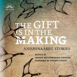 The Gift Is in the Making Anishinaabeg Stories