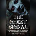 Ghost Signal, The: New Paranormal Research in recently deceased ghosts, entities, new Theories, new Techniques, new enhancements and the afterworld revealed., Jimmy Ghinis