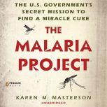 The Malaria Project The U.S. Government's Secret Mission to Find a Miracle Cure, Karen M. Masterson
