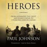 Heroes From Alexander the Great and Julius Caesar to Churchill and De Gaulle, Paul Johnson