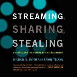 Streaming, Sharing, Stealing Big Data and the Future of Entertainment, Michael D. Smith
