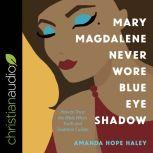 Mary Magdalene Never Wore Blue Eye Shadow How to Trust the Bible When Truth and Tradition Collide, Amanda Hope Haley