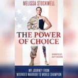 The Power of Choice My Journey from Wounded Warrior to World Champion, Melissa Stockwell