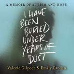 I Have Been Buried Under Years of Dust A Memoir of Autism and Hope, Valerie Gilpeer