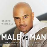 Male vs. Man How to Honor Women, Teach Children, and Elevate Men to Change the World, Dondre T.  Whitfield