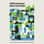 NPR's Podcast Start Up Guide Create, Launch, and Grow a Podcast on Any Budget, Glen Weldon