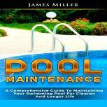 Pool Maintenance A Comprehensive Guide To Maintaining Your Swimming Pool For Cleaner And Longer Life, James Miller