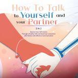 HOW TO TALK TO YOURSELF AND YOUR PARTNER (II in I) Improve Your Self-esteem Through a Healthy Talk and Heal Your Connection with Partner with Effective Communication, Julia Arias