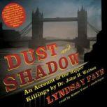Dust and Shadow An Account of the Ripper Killings by Dr. John H. Watson, Lyndsay Faye