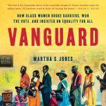 Vanguard How Black Women Broke Barriers, Won the Vote, and Insisted on Equality for All, Martha S. Jones