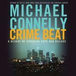Crime Beat A Decade of Covering Cops and Killers, Michael Connelly