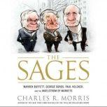 The Sages Warren Buffett, George Soros, Paul Volcker, and the Maelstrom of Markets, Charles Morris