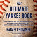The Ultimate Yankee Book From the Beginning to Today: Trivia, Facts and Stats, Oral History, Marker Moments and Legendary Personalities - A History and Reference Book About Baseball's Greatest Franchise, Harvey Frommer