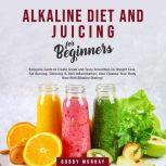 Alkaline Diet and Juicing for Beginners: Exclusive Guide to Create Green and Tasty Smoothies for Weight Loss, Fat Burning, Detoxing & Anti-Inflammation; Also Cleanse Your Body Now With Alkaline Dieting!, Bobby Murray