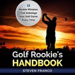 Golf: Rookie's Handbook - 13 Rookie Mistakes that Sabotage Your Golf Game Every Time ( golf swing, chip shots, golf putt, lifetime sports, pitch shots, golf basics), Steven Franco