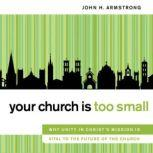 Your Church Is Too Small Why Unity in Christ's Mission Is Vital to the Future of the Church, John H. Armstrong