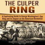 The Culper Ring A Captivating Guide to George Washington's Spy Ring and Its Impact on the American Revolution, Captivating History
