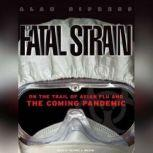 The Fatal Strain On the Trail of Avian Flu and the Coming Pandemic, Alan Sipress
