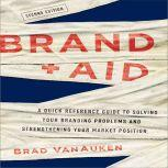 Brand Aid A Quick Reference Guide to Solving Your Branding Problems and Strengthening Your Market Position, Brad VanAuken