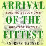 Arrival of the Fittest Solving Evolution's Greatest Puzzle, Andreas Wagner